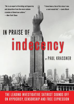 In Praise of Indecency: The Leading Investigative Satirist Sounds Off on Hypocrisy, Censorship and Free Expression 9781573443500