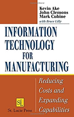 Information Technology for Manufacturing: Reducing Costs and Expanding Capabilities 9781574443592