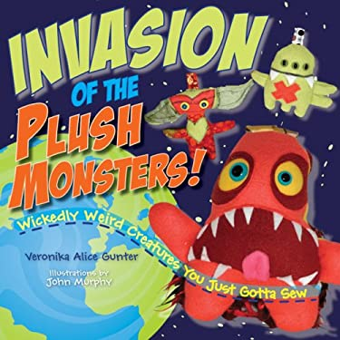 Invasion of the Plush Monsters!: Wickedly Weird Creatures You Just Gotta Sew 9781579909437