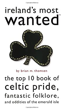 Ireland's Most Wanted: The Top 10 Book of Celtic Pride, Fantastic Folklore, and Oddities of the Emerald Isle 9781574887273