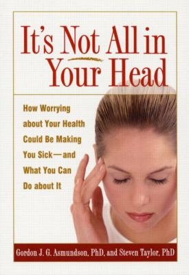 It's Not All in Your Head: How Worrying about Your Health Could Be Making You Sick--And What You Can Do about It 9781572309937