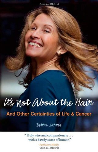 It's Not about the Hair: And Other Certainties of Life & Cancer