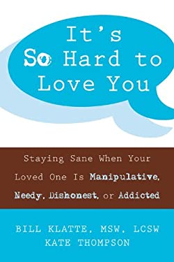 It's So Hard to Love You: Staying Sane When Your Loved One Is Manipulative, Needy, Dishonest, or Addicted 9781572244962