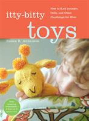 Itty-Bitty Toys: How to Knit Animals, Dolls, and Other Playthings for Kids 9781579653767