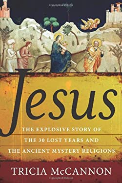 Jesus: The Explosive Story of the Thirty Lost Years and the Ancient Mystery Religions 9781571746078