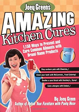 Joey Green's Amazing Kitchen Cures: 1,150 Ways to Prevent and Cure Common Ailments with Brand-Name Products 9781579546441