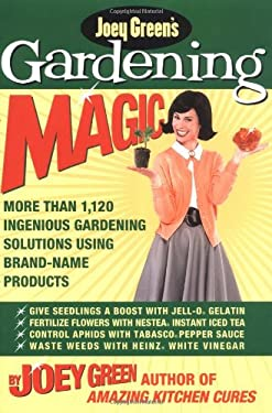 Joey Green's Gardening Magic: More Than 1,145 Ingenious Gardening Solutions Using Brand-Name Products 9781579548551