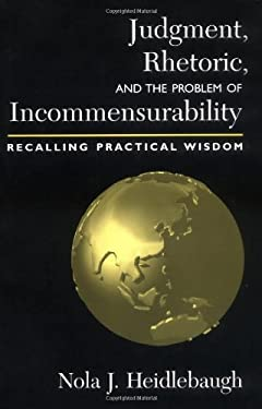 Judgment, Rhetoric, and the Problem of Incommensurability: Recalling Practical Wisdom 9781570034008