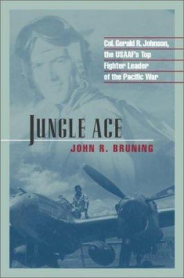 Jungle Ace: Col. Gerald R. Johnson, the USAAF's Top Fighter Leader of the Pacifc War 9781574883572