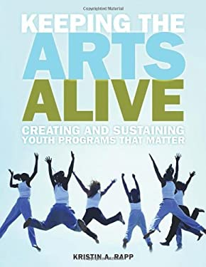 Keeping the Arts Alive: Creating and Sustaining Youth Programs That Matter 9781574822748