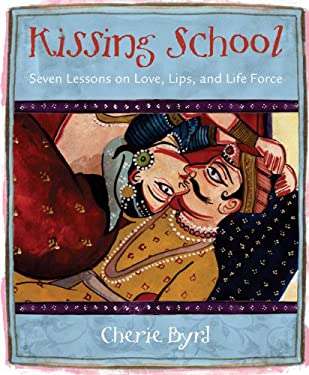 Kissing School: Seven Lessons on Love, Lips, and Life Force 9781570614408