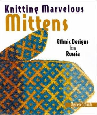 Knitting Marvelous Mittens: Ethnic Designs from Russia 9781579902650