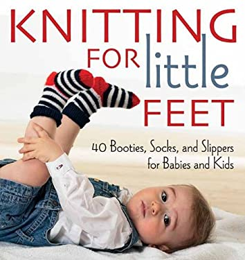 Knitting for Little Feet: 40 Booties, Socks, and Slippers for Babies and Kids 9781570764783
