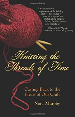 Knitting the Threads of Time: Casting Back to the Heart of Our Craft 9781577316572