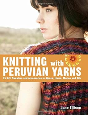 Knitting with Peruvian Yarns: 25 Soft Sweaters and Accessories in Alpaca, Llama, Merino and Silk 9781570764769