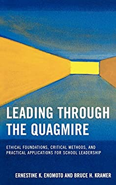 Leading Through the Quagmire: Ethical Foundations, Critical Methods, and Practical Applications for School Leadership 9781578865550