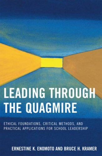 Leading Through the Quagmire: Ethical Foundations, Critical Methods, and Practical Applications for School Leadership 9781578865567