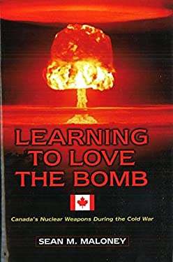 Learning to Love the Bomb: Canada's Nuclear Weapons During the Cold War 9781574886160