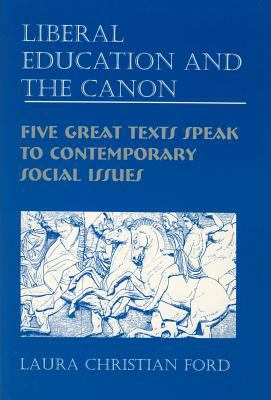 Liberal Education and the Canon: Five Great Texts Speak to Contemporary Social Issues 9781571130594