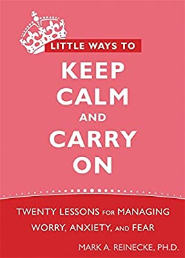 Little Ways to Keep Calm and Carry on: Twenty Lessons for Managing Worry, Anxiety, and Fear 9781572248816
