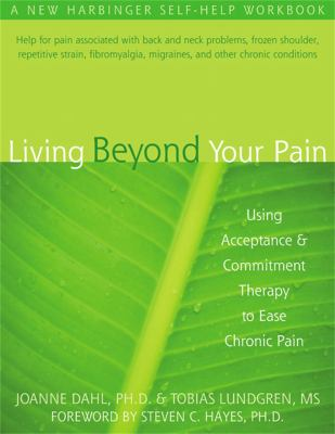 Living Beyond Your Pain: Using Acceptance & Commitment Therapy to Ease Chronic Pain 9781572244092