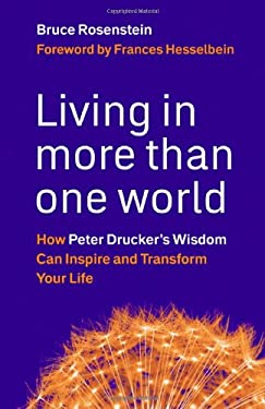 Living in More Than One World: How Peter Drucker's Wisdom Can Inspire and Transform Your Life 9781576759684