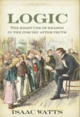 Logic: The Right Use of Reason in the Inquiry After Truth 9781573580557