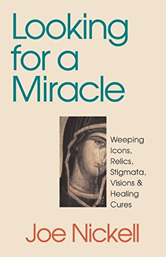 Looking for a Miracle: Weeping Icons, Relics, Stigmata, Visions & Healing Cures 9781573926805
