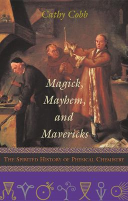 Magick, Mayhem, and Mavericks: The Spirited History of Physical Chemistry 9781573929769