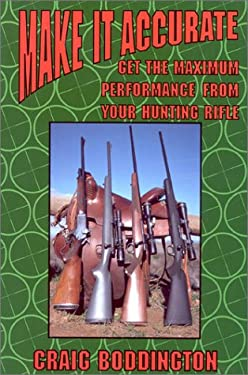 Make It Accurate: Get the Maximum Performance from Your Hunting Rifle 9781571571502