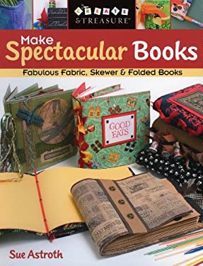 Make Spectacular Books: Fabulous Fabric Skewer and Folded Books 9781571203564