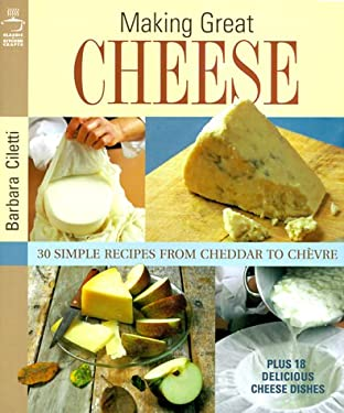 Making Great Cheese: 30 Simple Recipes from Cheddar to Chevre, Plus 10 Delicious Cheese Dishes 9781579901097