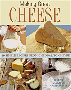 Making Great Cheese at Home: 30 Simple Recipes from Cheddar to Chevre 9781579902674
