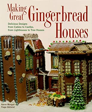 Making Great Gingerbread Houses: Delicious Designs from Cabins to Castles, from Lighthouses to Tree Houses 9781579901363