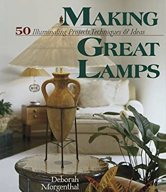 Making Great Lamps: 50 Illuminating Projects, Techniques, and Ideas 9781579900571