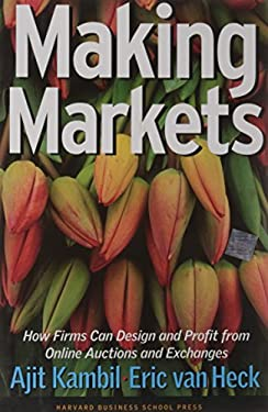 Making Markets: How Firms Can Design and Profit from Online Auctions and Exchanges 9781578516582