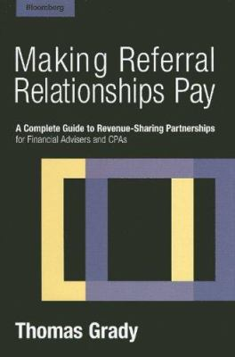 Making Referral Relationships Pay: A Complete Guide to Revenue-Sharing Partnerships for Financial Advisers and CPAs 9781576601822
