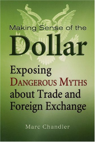 Making Sense of the Dollar: Exposing Dangerous Myths about Trade and Foreign Exchange 9781576603215