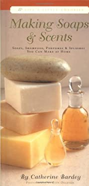 Making Soaps & Scents: Soaps, Shampoos, Perfumes & Splashes You Can Make at Home 9781579120597