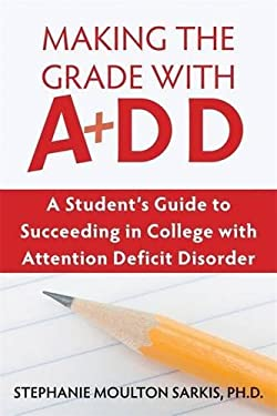 Making the Grade with ADD : A Student's Guide to Succeeding in College with Attention Deficit Disorder