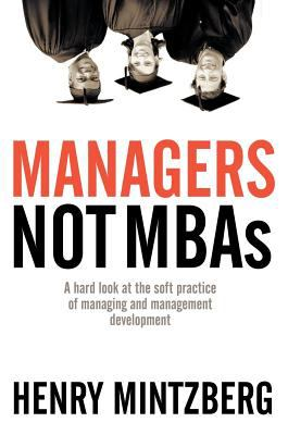 Managers Not MBAs: A Hard Look at the Soft Practice of Managing and Management Development 9781576753514