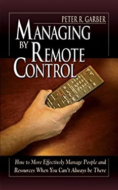 Managing by Remote Control: How to Effectively Manage People and Resources When You Can't Always Be There 9781574442380