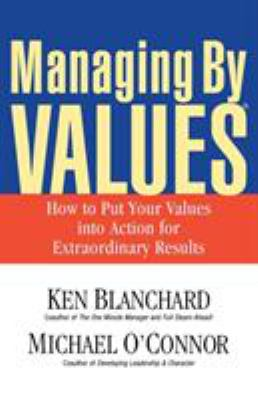 Managing by Values: How to Put Your Values Into Action for Extraordinary Results 9781576752746