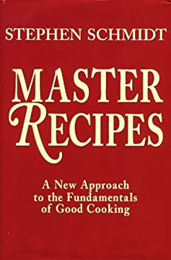 Master Recipes: A New Approach to the Fundamentals of Good Cooking 9781574160130