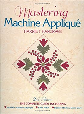 Mastering Machine Applique: The Complete Guide Including: Invisible Machine Applique Satin Stitch Blanket Stitch & Much More 9781571201362