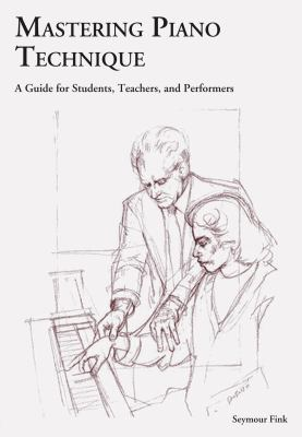 Mastering Piano Technique: A Guide for Students, Teachers, and Performers 9781574671308