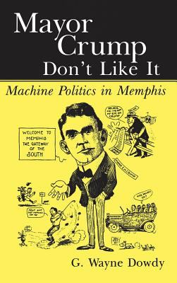 Mayor Crump Don't Like It: Machine Politics in Memphis 9781578068593