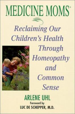 Medicine Moms: Reclaiming Our Children's Health Through Homeopathy and Common Sense 9781575666457