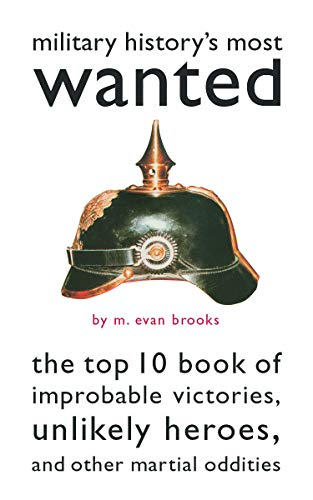 Military History's Most Wanted: The Top 10 Book of Improbable Victories, Unlikely Heroes, and Other Martial Oddities 9781574885095