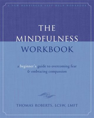 The Mindfulness Workbook: A Beginner's Guide to Overcoming Fear & Embracing Compassion 9781572246751